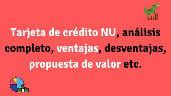Tarjeta de crédito NU análisis completo, ventajas, propuesta de valor etc.