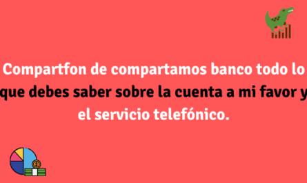 Compartfon de compartamos banco todo lo que debes saber sobre la cuenta a mi favor y el servicio telefónico.