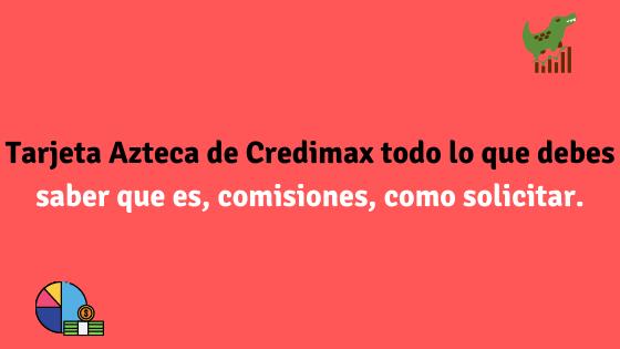 Tarjeta Azteca de Credimax todo lo que debes saber, que es, comisiones, como solicitar.
