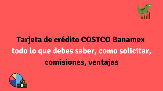 Tarjeta de crédito COSTCO Banamex todo lo que debes saber, como solicitar, comisiones, ventajas