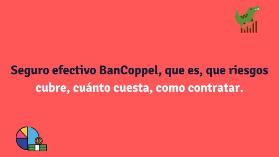 Seguro efectivo BanCoppel, que es, que riesgos cubre, cuánto cuesta, como contratar.