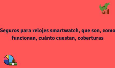 Seguros para relojes smartwatch, que son, coberturas, cuánto cuestan