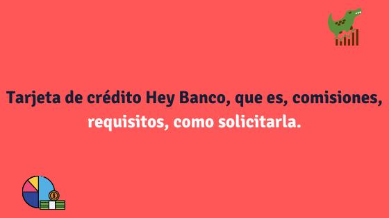 Tarjeta de crédito Hey Banco, que es, comisiones, requisitos, como solicitarla.