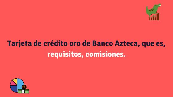 Tarjeta de crédito oro de Banco Azteca, que es, requisitos, comisiones.