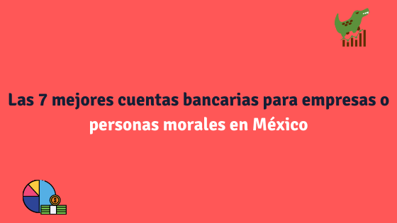 Las 7 mejores cuentas bancarias para empresas o personas morales en México